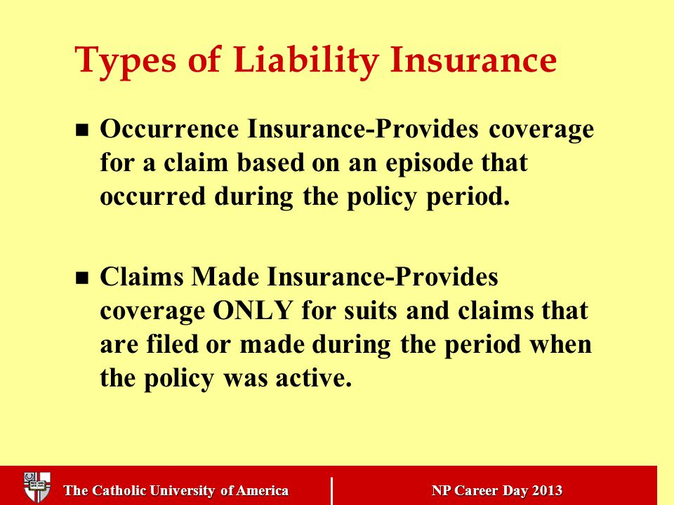 The Catholic University of America NP Career Day 2013 Types of Liability Insurance Occurrence Insurance-Provides coverage for a claim based on an episode that occurred during the policy period.