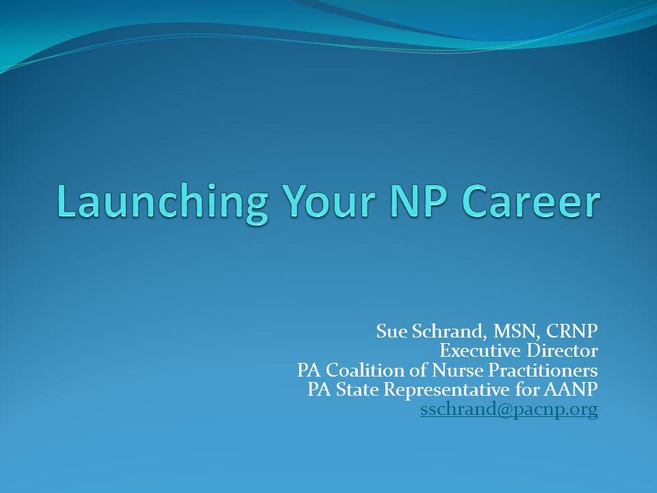 Sue Schrand, MSN, CRNP Executive Director PA Coalition of Nurse Practitioners PA State Representative for AANP sschrand@pacnp.org sschrand@pacnp.org