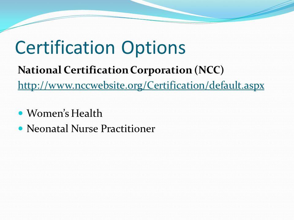 Certification Options National Certification Corporation (NCC) http://www.nccwebsite.org/Certification/default.aspx Women's Health Neonatal Nurse Practitioner