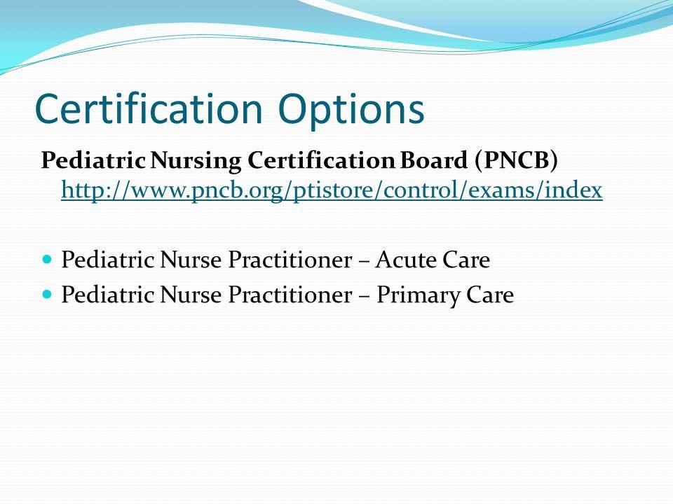 Certification Options Pediatric Nursing Certification Board (PNCB) http://www.pncb.org/ptistore/control/exams/index http://www.pncb.org/ptistore/control/exams/index Pediatric Nurse Practitioner – Acute Care Pediatric Nurse Practitioner – Primary Care