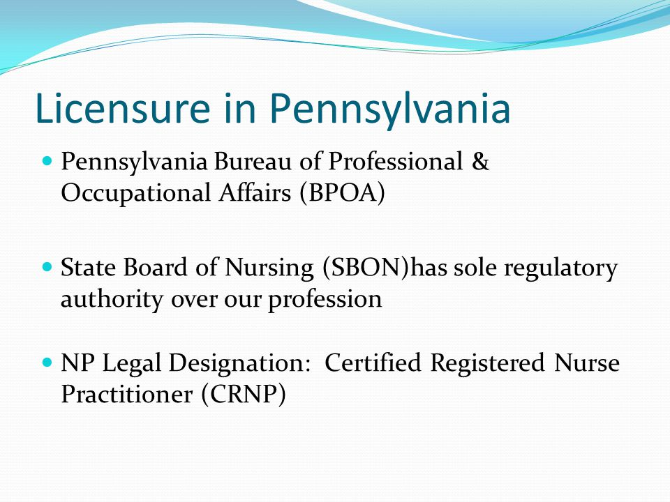 Licensure in Pennsylvania Pennsylvania Bureau of Professional & Occupational Affairs (BPOA) State Board of Nursing (SBON)has sole regulatory authority over our profession NP Legal Designation: Certified Registered Nurse Practitioner (CRNP)