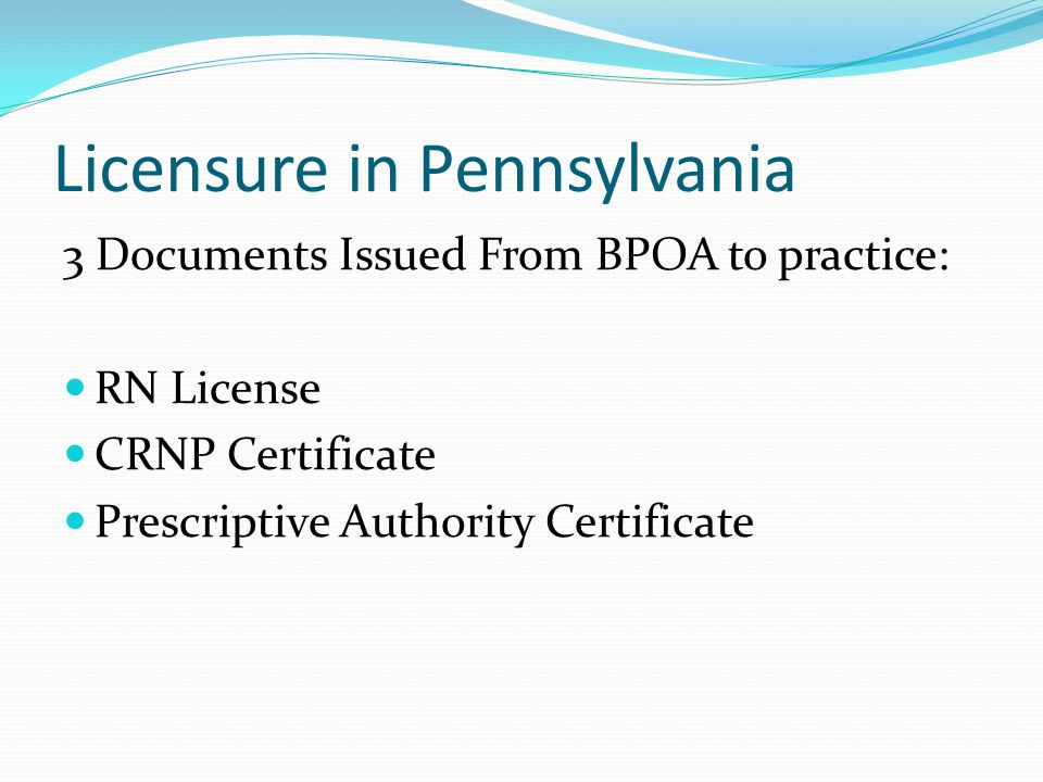 Licensure in Pennsylvania 3 Documents Issued From BPOA to practice: RN License CRNP Certificate Prescriptive Authority Certificate