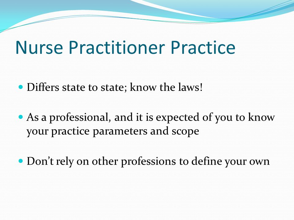 Nurse Practitioner Practice Differs state to state; know the laws.