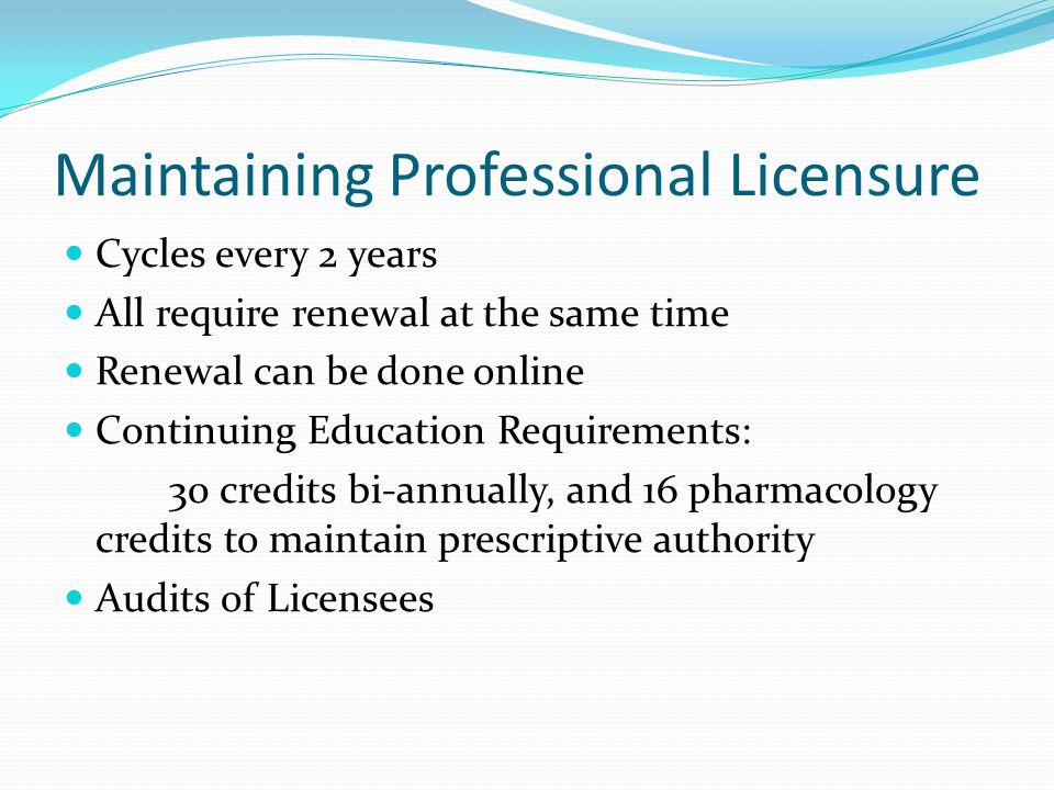Maintaining Professional Licensure Cycles every 2 years All require renewal at the same time Renewal can be done online Continuing Education Requirements: 30 credits bi-annually, and 16 pharmacology credits to maintain prescriptive authority Audits of Licensees