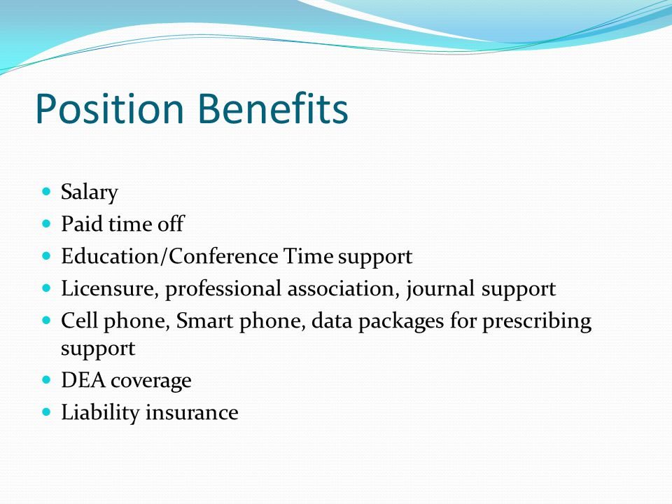 Position Benefits Salary Paid time off Education/Conference Time support Licensure, professional association, journal support Cell phone, Smart phone, data packages for prescribing support DEA coverage Liability insurance