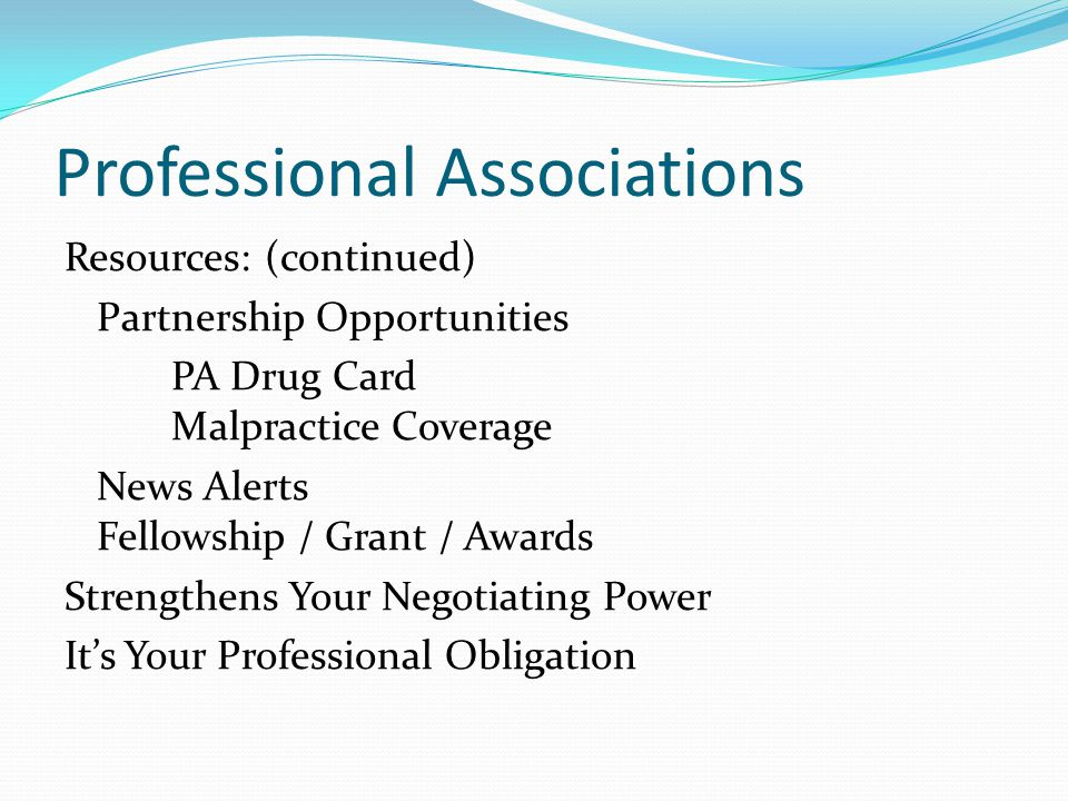 Professional Associations Resources: (continued) Partnership Opportunities PA Drug Card Malpractice Coverage News Alerts Fellowship / Grant / Awards Strengthens Your Negotiating Power It's Your Professional Obligation