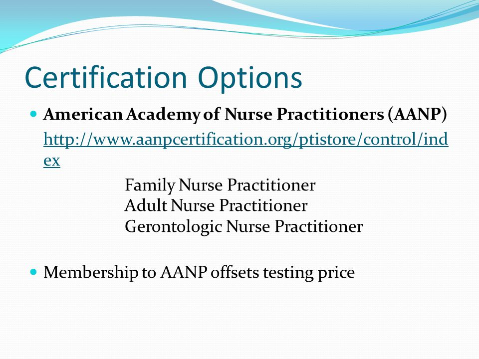 Certification Options American Academy of Nurse Practitioners (AANP) http://www.aanpcertification.org/ptistore/control/ind ex Family Nurse Practitioner Adult Nurse Practitioner Gerontologic Nurse Practitioner Membership to AANP offsets testing price