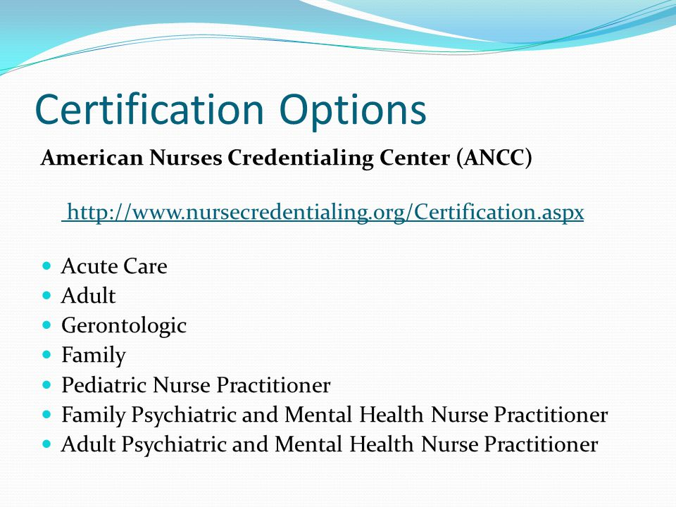 Certification Options American Nurses Credentialing Center (ANCC) http://www.nursecredentialing.org/Certification.aspx Acute Care Adult Gerontologic Family Pediatric Nurse Practitioner Family Psychiatric and Mental Health Nurse Practitioner Adult Psychiatric and Mental Health Nurse Practitioner