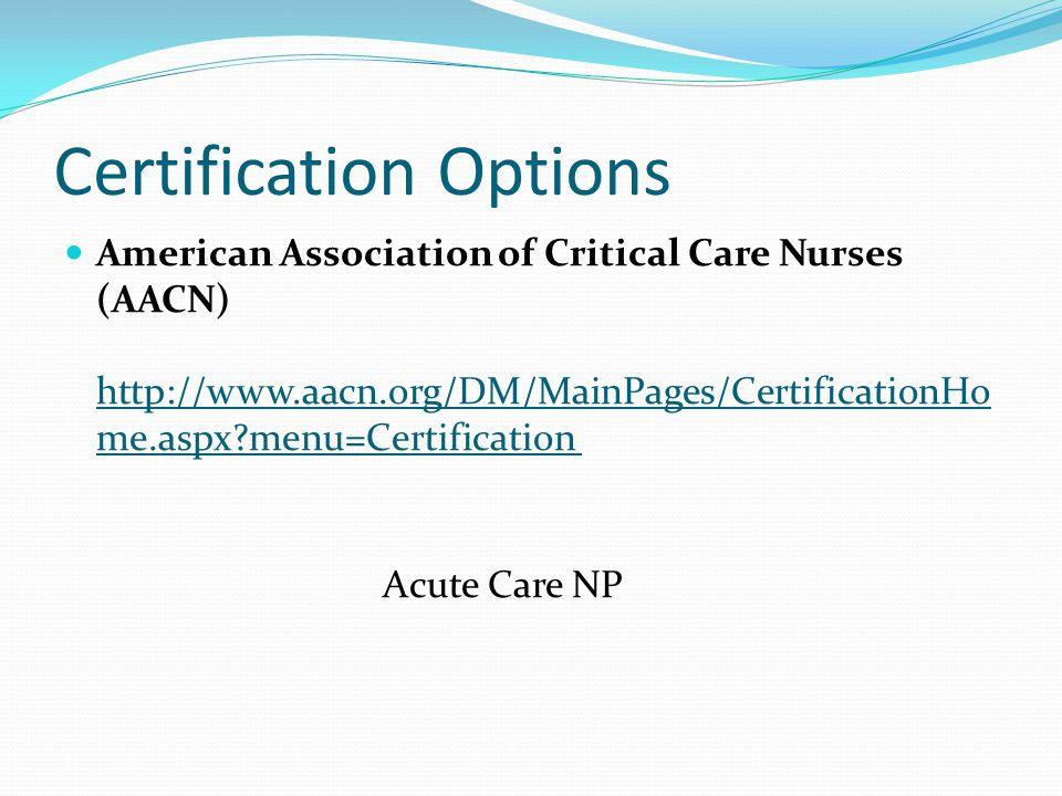 Certification Options American Association of Critical Care Nurses (AACN) http://www.aacn.org/DM/MainPages/CertificationHo me.aspx?menu=Certification http://www.aacn.org/DM/MainPages/CertificationHo me.aspx?menu=Certification Acute Care NP