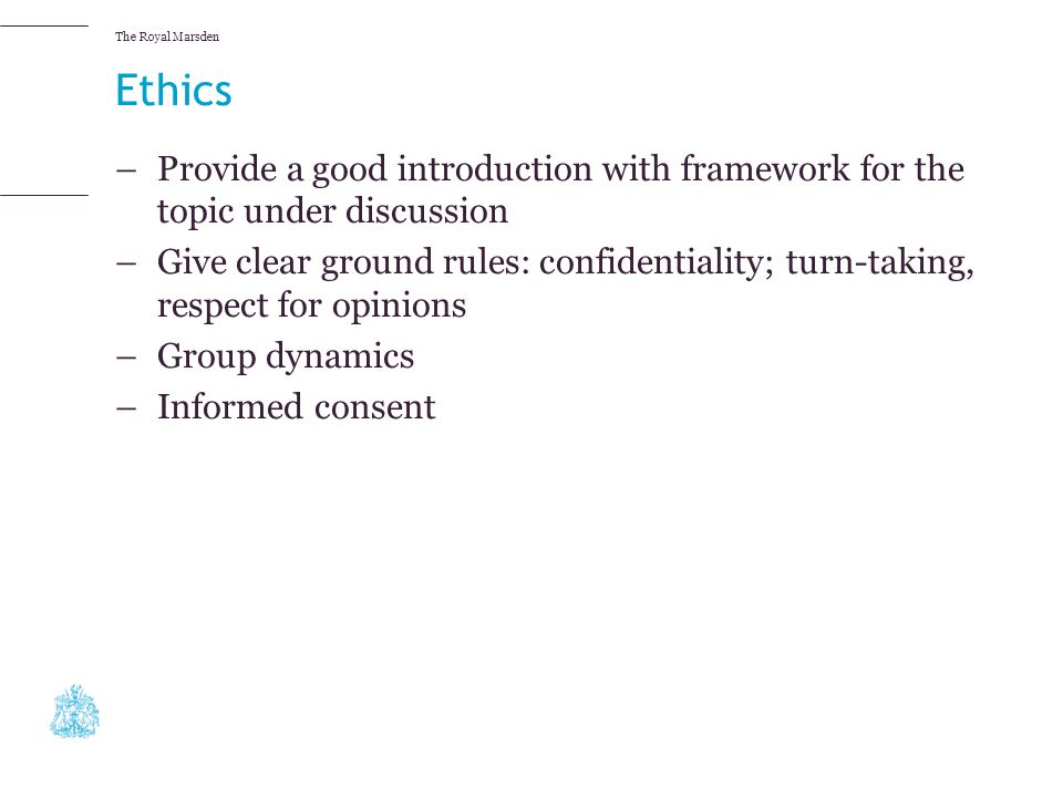 The Royal Marsden Ethics –Provide a good introduction with framework for the topic under discussion –Give clear ground rules: confidentiality; turn-ta