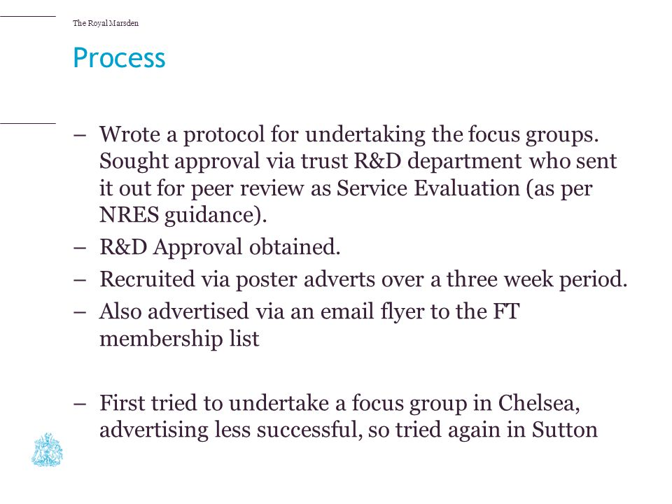 The Royal Marsden Process –Wrote a protocol for undertaking the focus groups. Sought approval via trust R&D department who sent it out for peer review