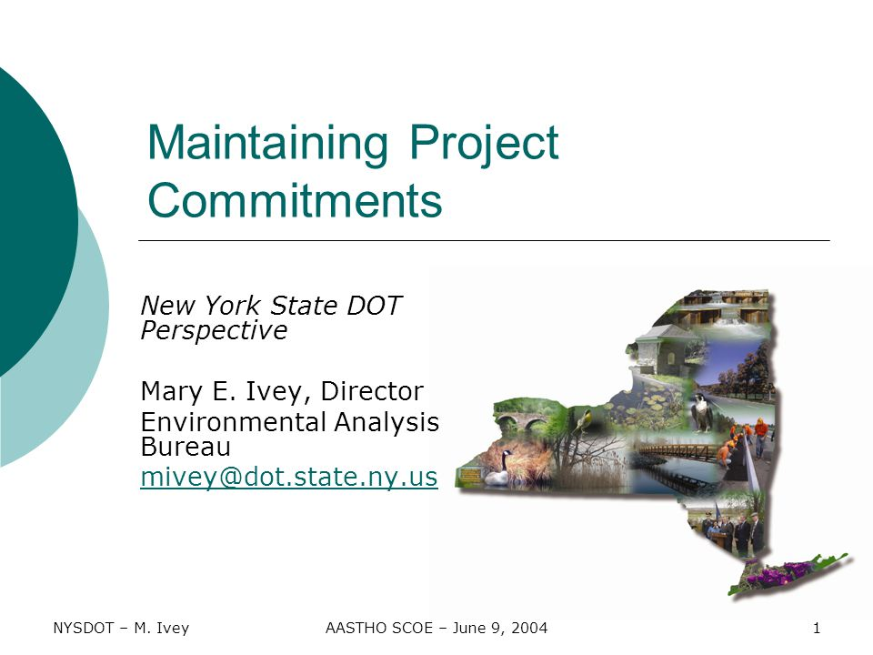 NYSDOT – M. IveyAASTHO SCOE – June 9, 20041 Maintaining Project Commitments New York State DOT Perspective Mary E. Ivey, Director Environmental Analys
