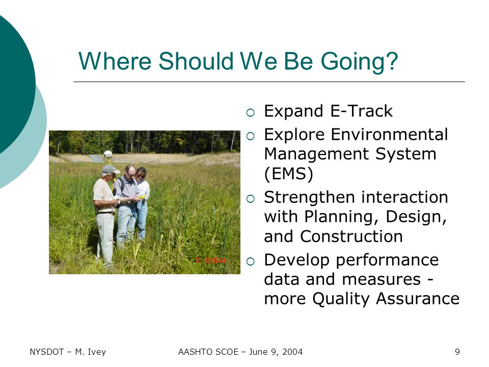NYSDOT – M. IveyAASHTO SCOE – June 9, 20049 Where Should We Be Going?  Expand E-Track  Explore Environmental Management System (EMS)  Strengthen in