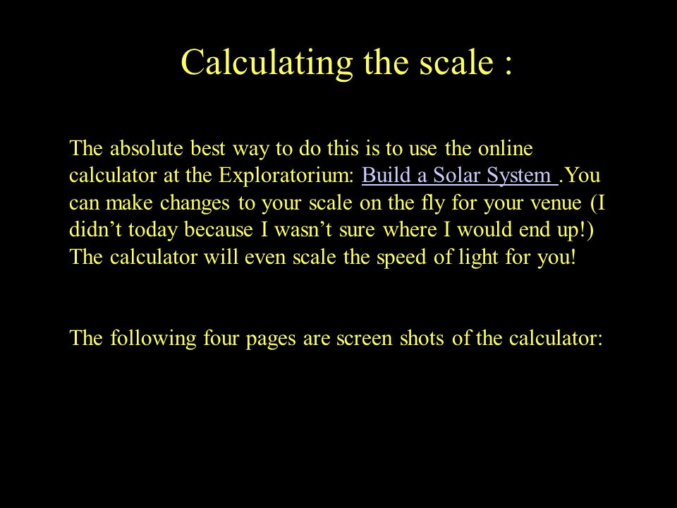 Calculating the scale : The absolute best way to do this is to use the online calculator at the Exploratorium: Build a Solar System.You can make changes to your scale on the fly for your venue (I didn't today because I wasn't sure where I would end up!) The calculator will even scale the speed of light for you!Build a Solar System The following four pages are screen shots of the calculator: