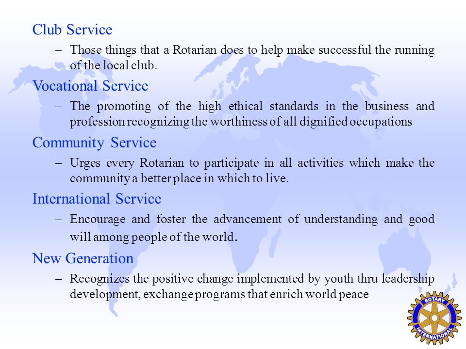 Club Service –Those things that a Rotarian does to help make successful the running of the local club. Vocational Service –The promoting of the high e