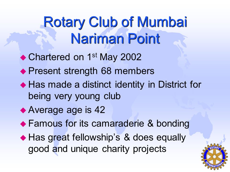 Rotary Club of Mumbai Nariman Point u Chartered on 1 st May 2002 u Present strength 68 members u Has made a distinct identity in District for being ve