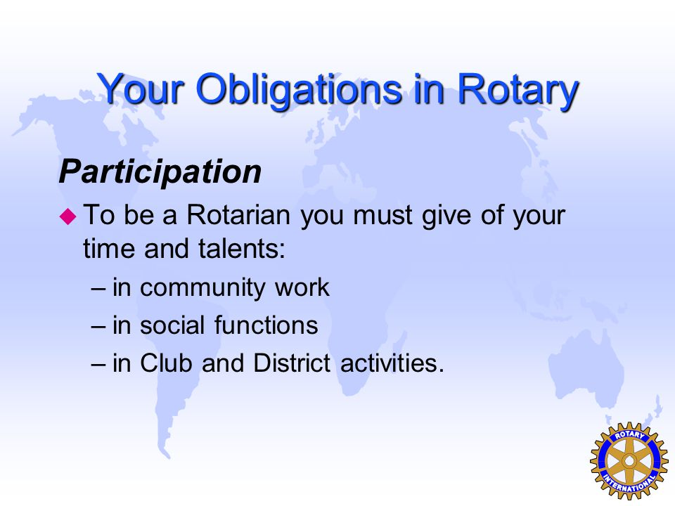 Your Obligations in Rotary Participation u To be a Rotarian you must give of your time and talents: –in community work –in social functions –in Club a