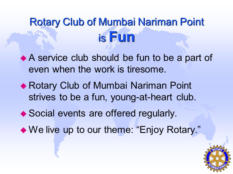 Rotary Club of Mumbai Nariman Point is Fun u A service club should be fun to be a part of even when the work is tiresome. u Rotary Club of Mumbai Nari