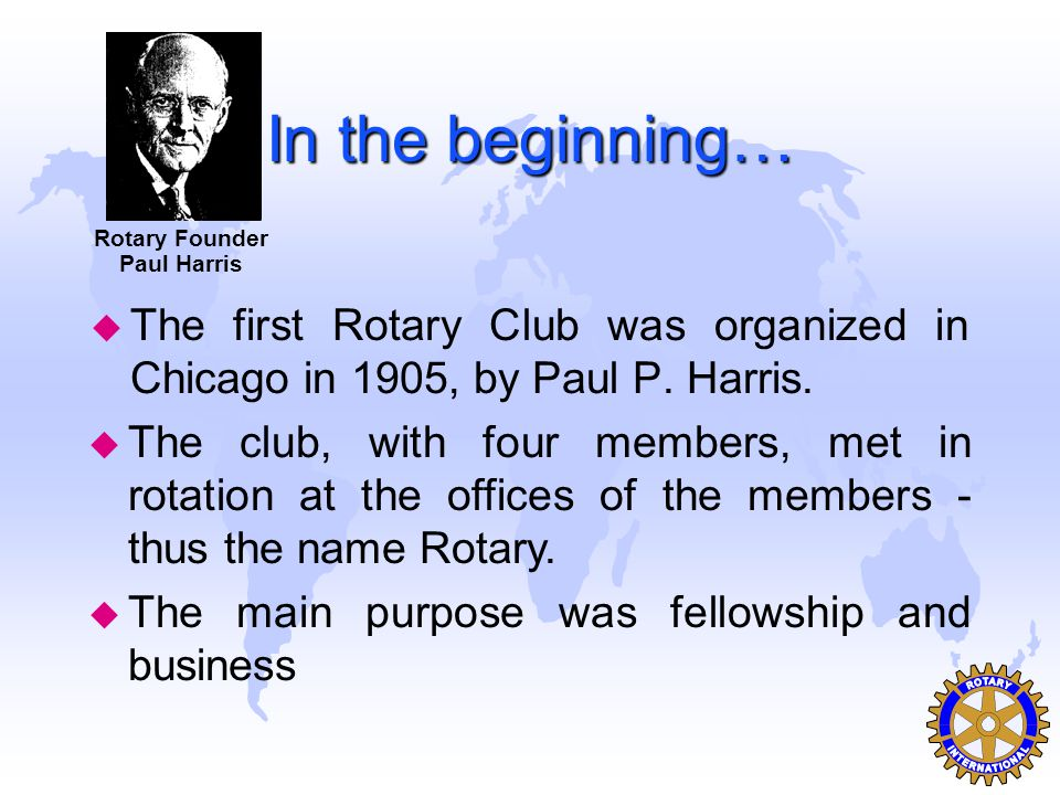 In the beginning… u The first Rotary Club was organized in Chicago in 1905, by Paul P. Harris. Rotary Founder Paul Harris u The club, with four member