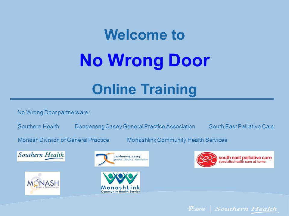 Welcome to No Wrong Door Online Training No Wrong Door partners are: Southern Health Monash Division of General PracticeMonashlink Community Health Se