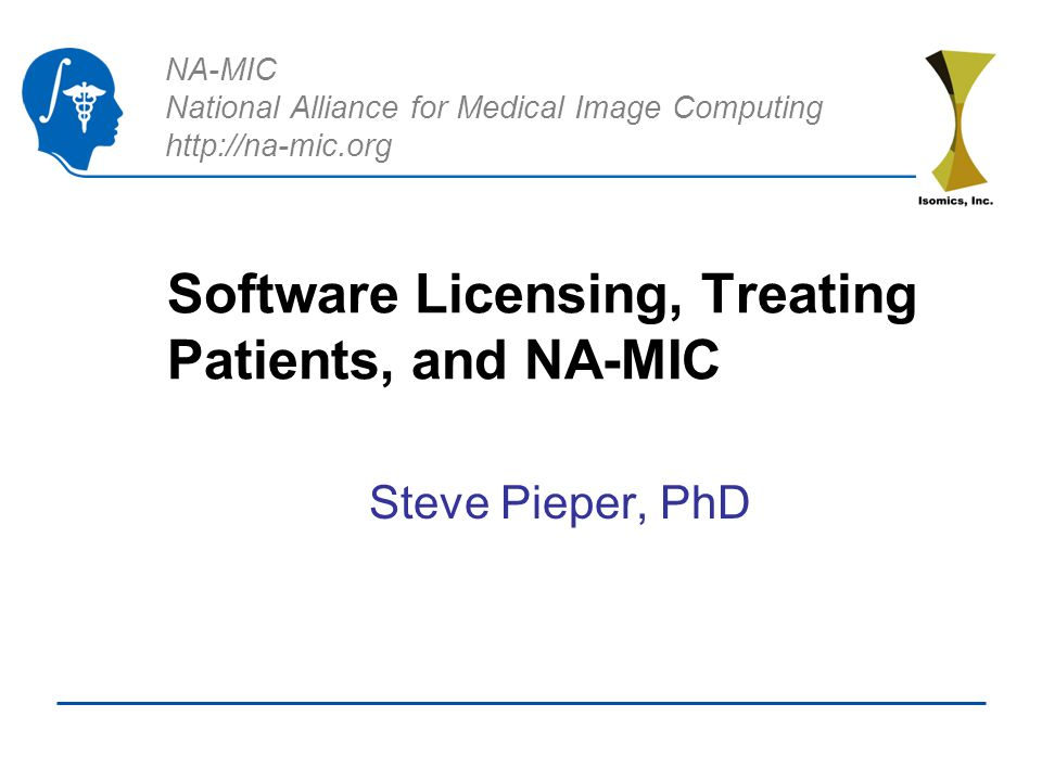 NA-MIC National Alliance for Medical Image Computing http://na-mic.org Software Licensing, Treating Patients, and NA-MIC Steve Pieper, PhD