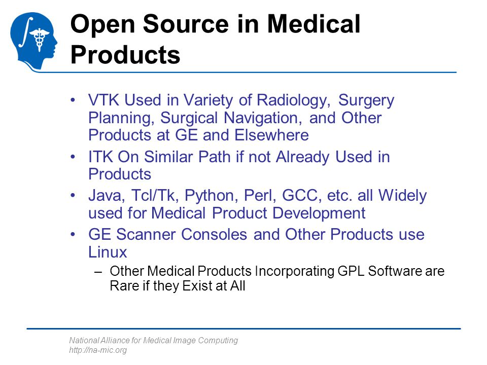 National Alliance for Medical Image Computing http://na-mic.org Open Source in Medical Products VTK Used in Variety of Radiology, Surgery Planning, Surgical Navigation, and Other Products at GE and Elsewhere ITK On Similar Path if not Already Used in Products Java, Tcl/Tk, Python, Perl, GCC, etc.