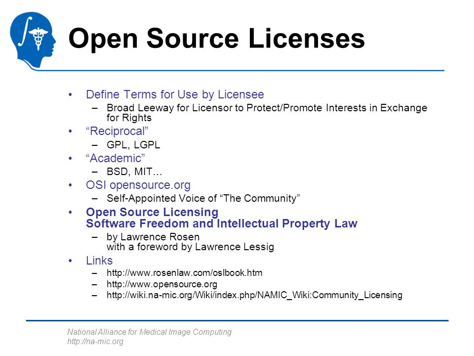 National Alliance for Medical Image Computing http://na-mic.org Open Source Licenses Define Terms for Use by Licensee –Broad Leeway for Licensor to Protect/Promote Interests in Exchange for Rights Reciprocal –GPL, LGPL Academic –BSD, MIT… OSI opensource.org –Self-Appointed Voice of The Community Open Source Licensing Software Freedom and Intellectual Property Law –by Lawrence Rosen with a foreword by Lawrence Lessig Links –http://www.rosenlaw.com/oslbook.htm –http://www.opensource.org –http://wiki.na-mic.org/Wiki/index.php/NAMIC_Wiki:Community_Licensing