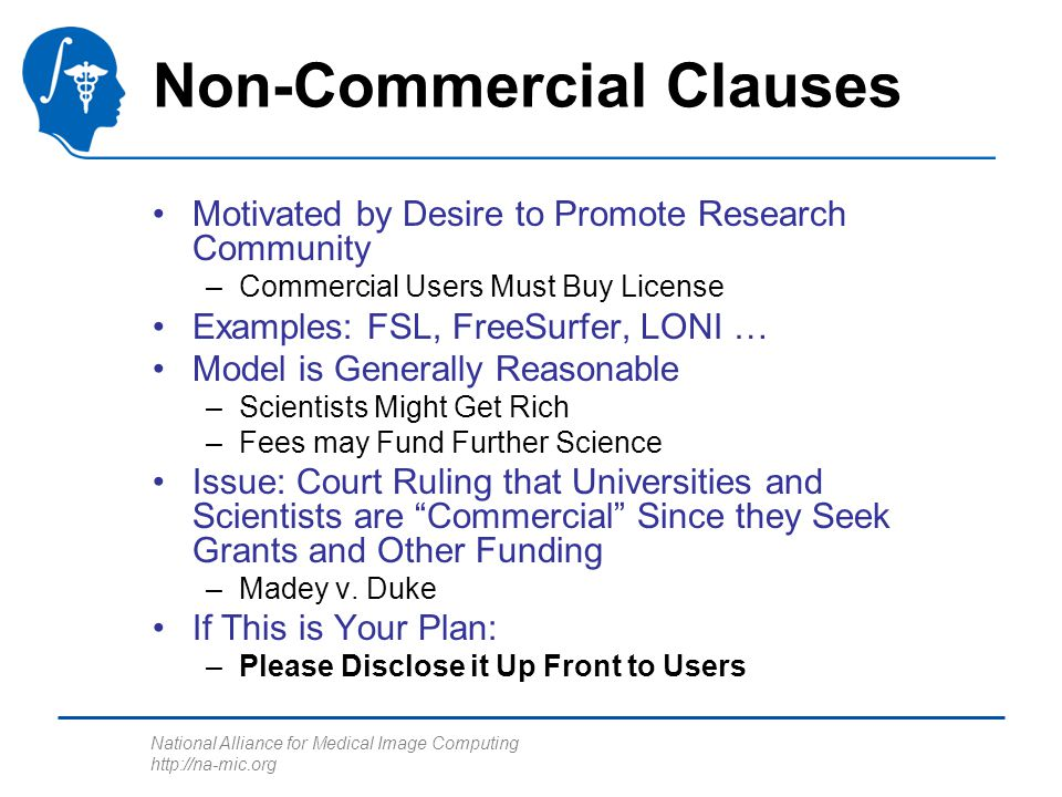 National Alliance for Medical Image Computing http://na-mic.org Non-Commercial Clauses Motivated by Desire to Promote Research Community –Commercial Users Must Buy License Examples: FSL, FreeSurfer, LONI … Model is Generally Reasonable –Scientists Might Get Rich –Fees may Fund Further Science Issue: Court Ruling that Universities and Scientists are Commercial Since they Seek Grants and Other Funding –Madey v.