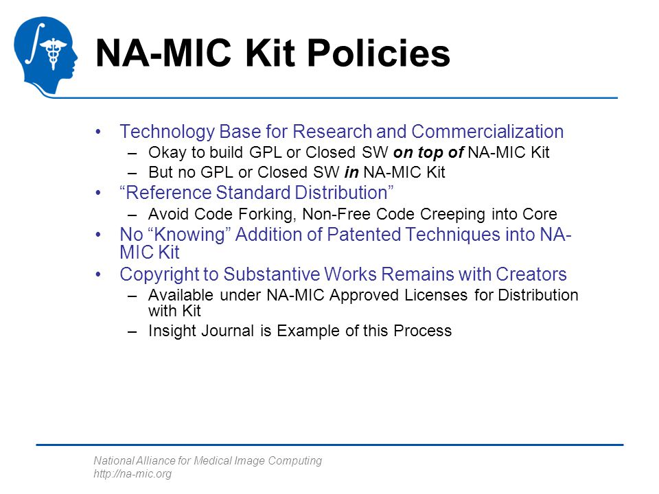 National Alliance for Medical Image Computing http://na-mic.org NA-MIC Kit Policies Technology Base for Research and Commercialization –Okay to build