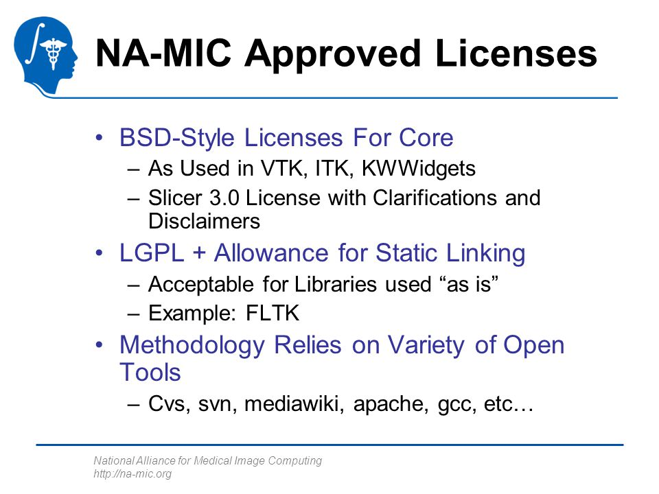 National Alliance for Medical Image Computing http://na-mic.org NA-MIC Approved Licenses BSD-Style Licenses For Core –As Used in VTK, ITK, KWWidgets –
