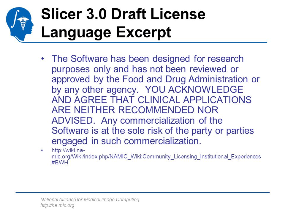 National Alliance for Medical Image Computing http://na-mic.org Slicer 3.0 Draft License Language Excerpt The Software has been designed for research purposes only and has not been reviewed or approved by the Food and Drug Administration or by any other agency.