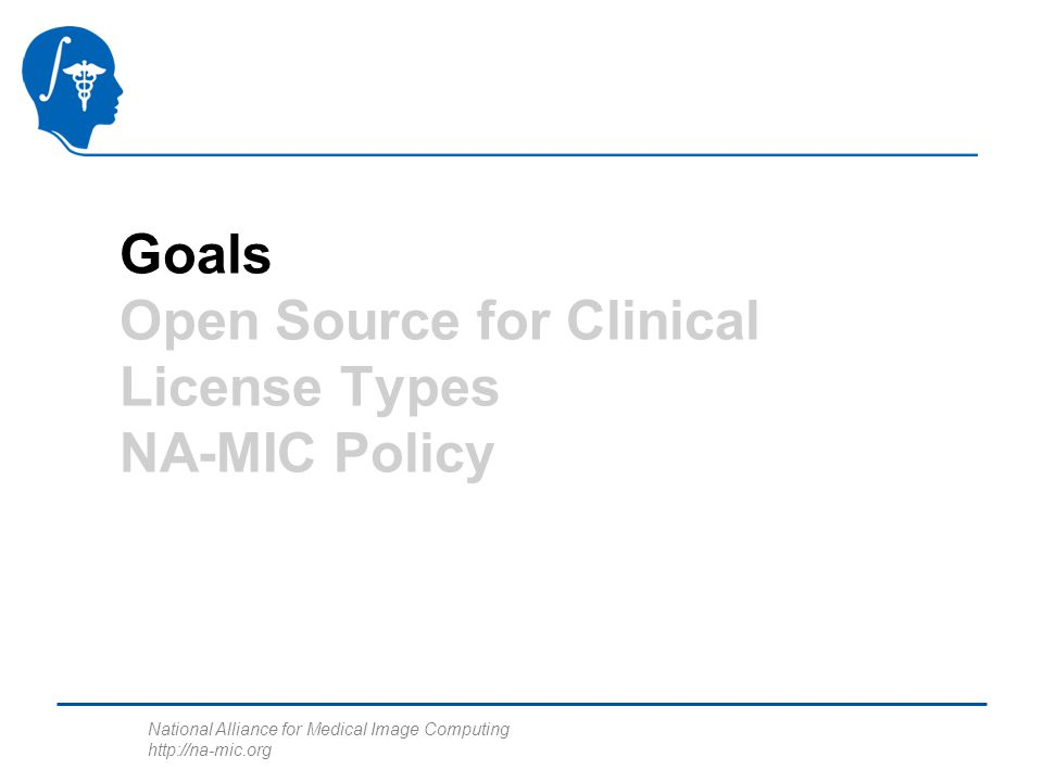 National Alliance for Medical Image Computing http://na-mic.org Goals Open Source for Clinical License Types NA-MIC Policy
