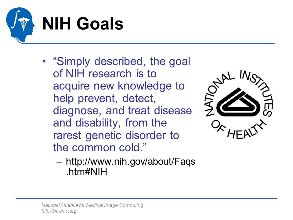 National Alliance for Medical Image Computing http://na-mic.org NIH Goals Simply described, the goal of NIH research is to acquire new knowledge to help prevent, detect, diagnose, and treat disease and disability, from the rarest genetic disorder to the common cold. –http://www.nih.gov/about/Faqs.htm#NIH
