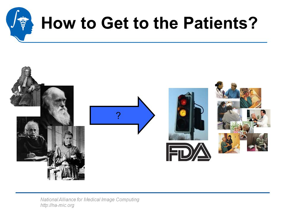 National Alliance for Medical Image Computing http://na-mic.org How to Get to the Patients? ?