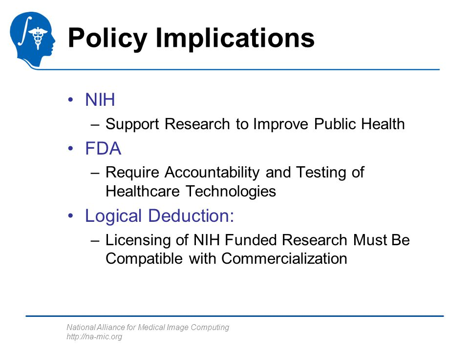 National Alliance for Medical Image Computing http://na-mic.org Policy Implications NIH –Support Research to Improve Public Health FDA –Require Accoun