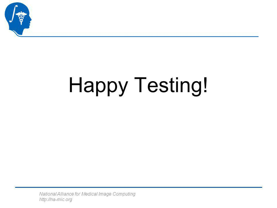 National Alliance for Medical Image Computing http://na-mic.org Happy Testing!