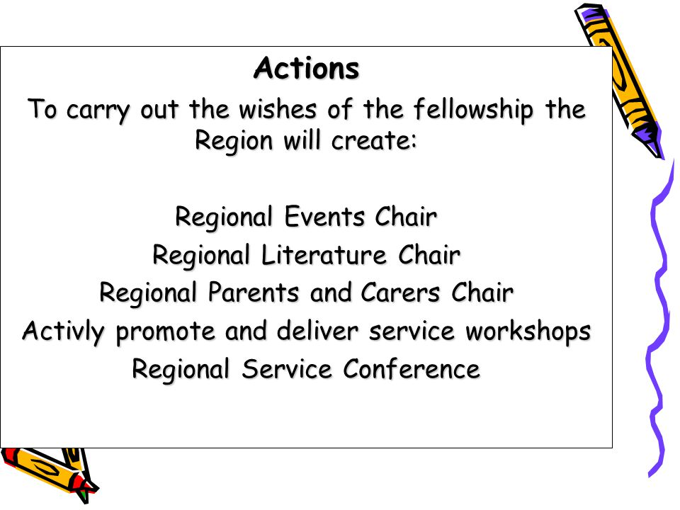 Actions To carry out the wishes of the fellowship the Region will create: Regional Events Chair Regional Literature Chair Regional Parents and Carers Chair Activly promote and deliver service workshops Regional Service Conference