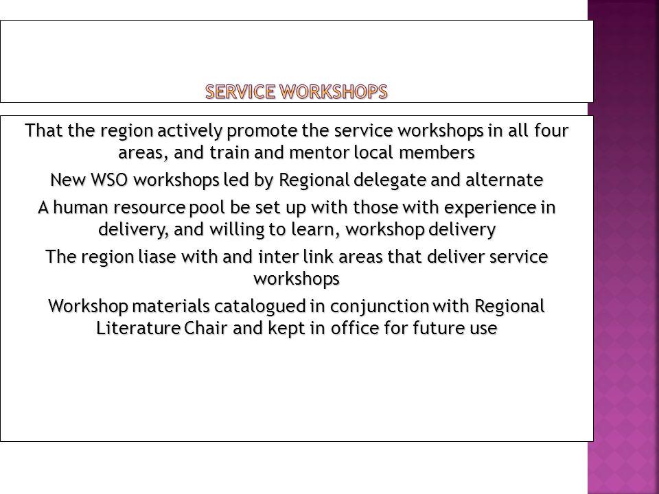 That the region actively promote the service workshops in all four areas, and train and mentor local members New WSO workshops led by Regional delegat