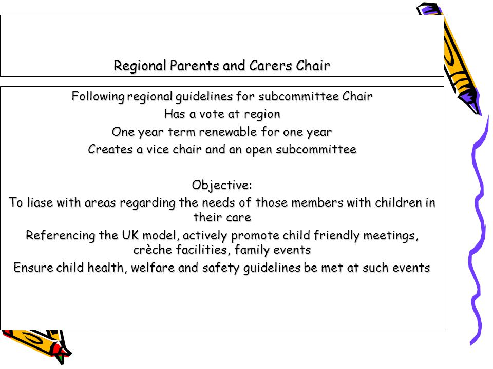 Regional Parents and Carers Chair Following regional guidelines for subcommittee Chair Has a vote at region One year term renewable for one year Creates a vice chair and an open subcommittee Objective: To liase with areas regarding the needs of those members with children in their care Referencing the UK model, actively promote child friendly meetings, crèche facilities, family events Ensure child health, welfare and safety guidelines be met at such events