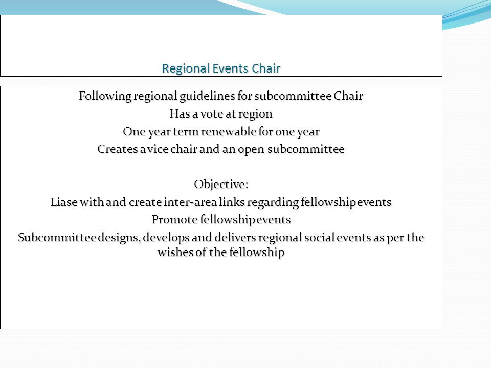Regional Events Chair Following regional guidelines for subcommittee Chair Has a vote at region One year term renewable for one year Creates a vice chair and an open subcommittee Objective: Liase with and create inter-area links regarding fellowship events Promote fellowship events Subcommittee designs, develops and delivers regional social events as per the wishes of the fellowship