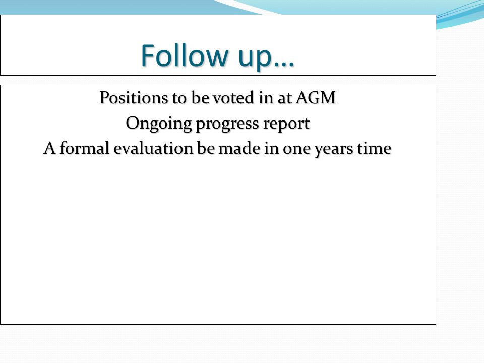 Follow up… Positions to be voted in at AGM Ongoing progress report A formal evaluation be made in one years time