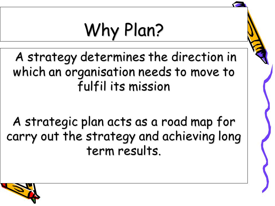 Why Plan? A strategy determines the direction in which an organisation needs to move to fulfil its mission A strategy determines the direction in whic