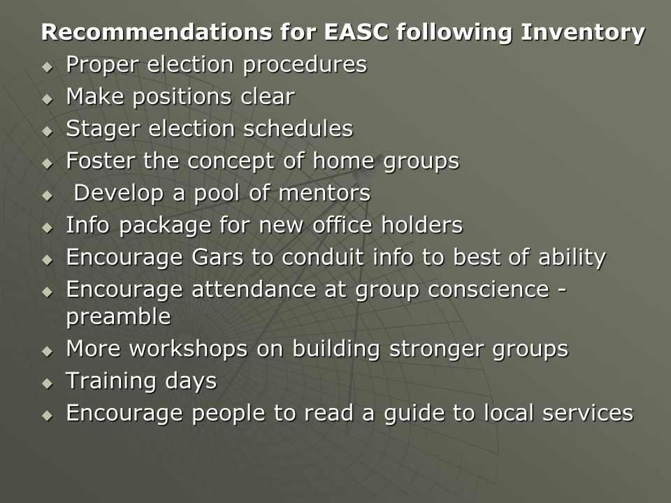 Recommendations for EASC following Inventory  Proper election procedures  Make positions clear  Stager election schedules  Foster the concept of home groups  Develop a pool of mentors  Info package for new office holders  Encourage Gars to conduit info to best of ability  Encourage attendance at group conscience - preamble  More workshops on building stronger groups  Training days  Encourage people to read a guide to local services