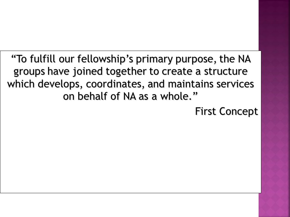 To fulfill our fellowship's primary purpose, the NA groups have joined together to create a structure which develops, coordinates, and maintains services on behalf of NA as a whole. First Concept