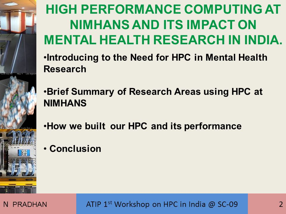 Introducing to the Need for HPC in Mental Health Research Brief Summary of Research Areas using HPC at NIMHANS How we built our HPC and its performance Conclusion HIGH PERFORMANCE COMPUTING AT NIMHANS AND ITS IMPACT ON MENTAL HEALTH RESEARCH IN INDIA.
