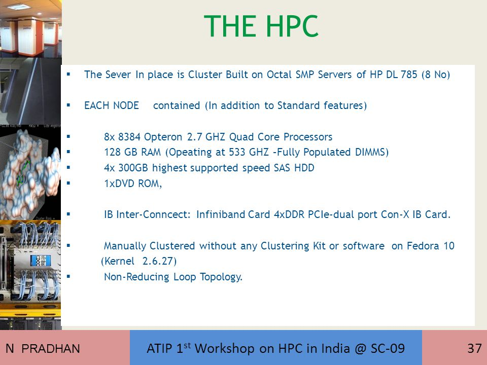 THE HPC  The Sever In place is Cluster Built on Octal SMP Servers of HP DL 785 (8 No)  EACH NODE contained (In addition to Standard features)  8x 8384 Opteron 2.7 GHZ Quad Core Processors  128 GB RAM (Opeating at 533 GHZ –Fully Populated DIMMS)  4x 300GB highest supported speed SAS HDD  1xDVD ROM,  IB Inter-Conncect: Infiniband Card 4xDDR PCIe-dual port Con-X IB Card.