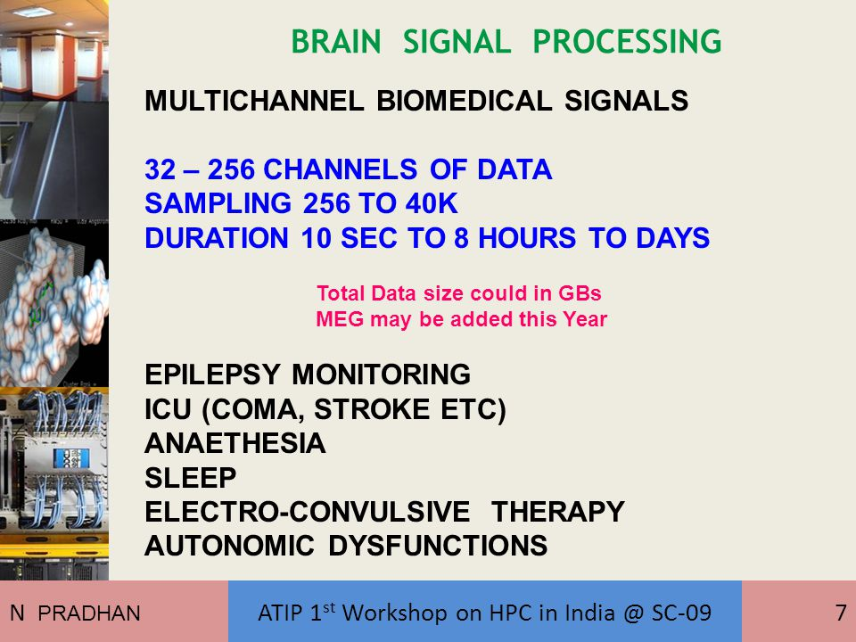 BRAIN SIGNAL PROCESSING MULTICHANNEL BIOMEDICAL SIGNALS 32 – 256 CHANNELS OF DATA SAMPLING 256 TO 40K DURATION 10 SEC TO 8 HOURS TO DAYS Total Data size could in GBs MEG may be added this Year EPILEPSY MONITORING ICU (COMA, STROKE ETC) ANAETHESIA SLEEP ELECTRO-CONVULSIVE THERAPY AUTONOMIC DYSFUNCTIONS N PRADHAN ATIP 1 st Workshop on HPC in India @ SC-097