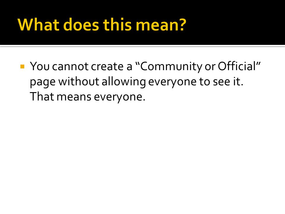 " You cannot create a ""Community or Official"" page without allowing everyone to see it. That means everyone."