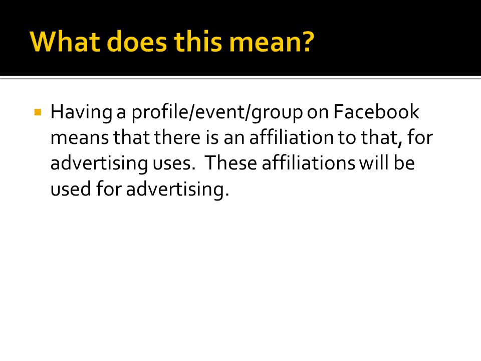  Having a profile/event/group on Facebook means that there is an affiliation to that, for advertising uses. These affiliations will be used for adver