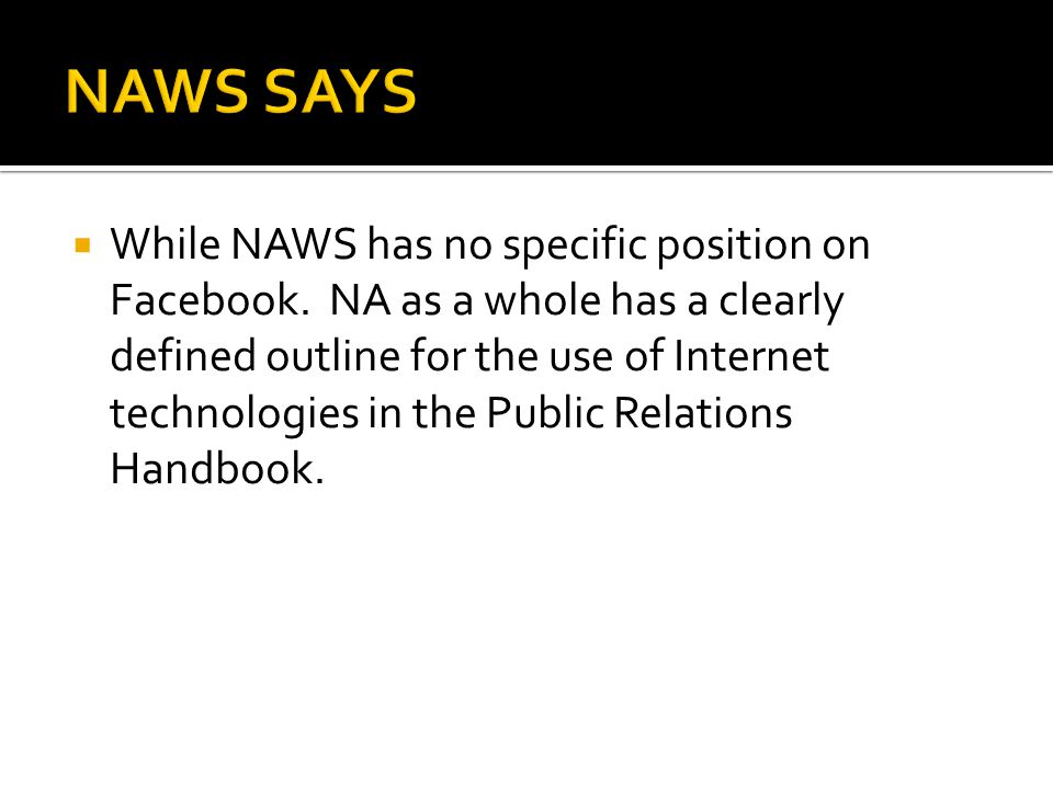  While NAWS has no specific position on Facebook. NA as a whole has a clearly defined outline for the use of Internet technologies in the Public Rela